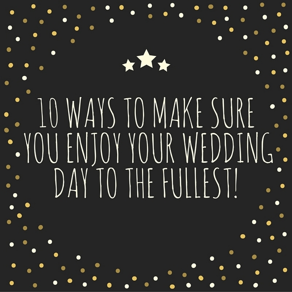10 Ways To Make Sure You Enjoy Your Wedding Day The Fullest Planning Tips
