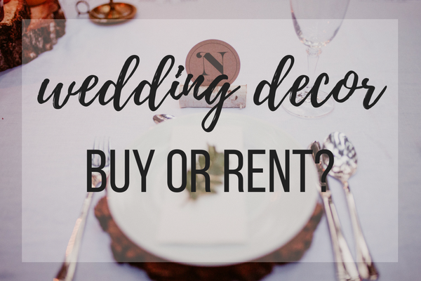 Should You Rent Or Buy Your Wedding Decor Wedding Planning Tips